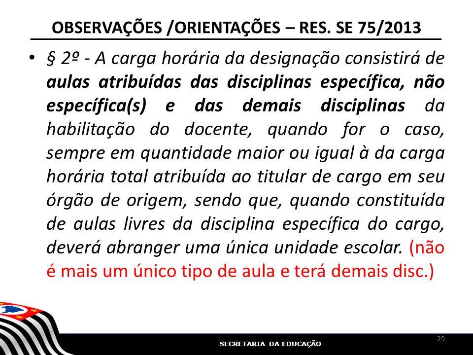 SECRETARIA DA EDUCAÇÃO OBSERVAÇÕES /ORIENTAÇÕES – RES. SE 75/2013 § 2º - A carga horária da designação consistirá de aulas atribuídas das disciplinas