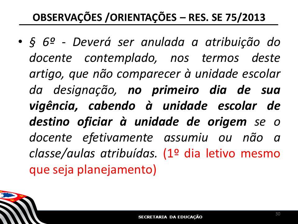 SECRETARIA DA EDUCAÇÃO OBSERVAÇÕES /ORIENTAÇÕES – RES. SE 75/2013 § 6º - Deverá ser anulada a atribuição do docente contemplado, nos termos deste arti
