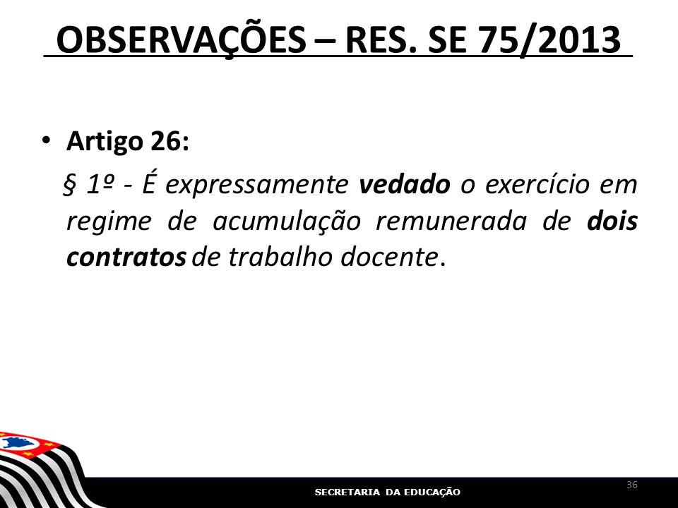 SECRETARIA DA EDUCAÇÃO OBSERVAÇÕES – RES. SE 75/2013 Artigo 26: § 1º - É expressamente vedado o exercício em regime de acumulação remunerada de dois c