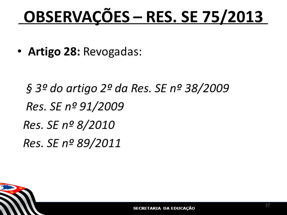 SECRETARIA DA EDUCAÇÃO OBSERVAÇÕES – RES. SE 75/2013 Artigo 28: Revogadas: § 3º do artigo 2º da Res. SE nº 38/2009 Res. SE nº 91/2009 Res. SE nº 8/201