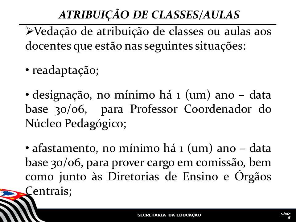 SECRETARIA DA EDUCAÇÃO Slide 5 ATRIBUIÇÃO DE CLASSES/AULAS Vedação de atribuição de classes ou aulas aos docentes que estão nas seguintes situações: r