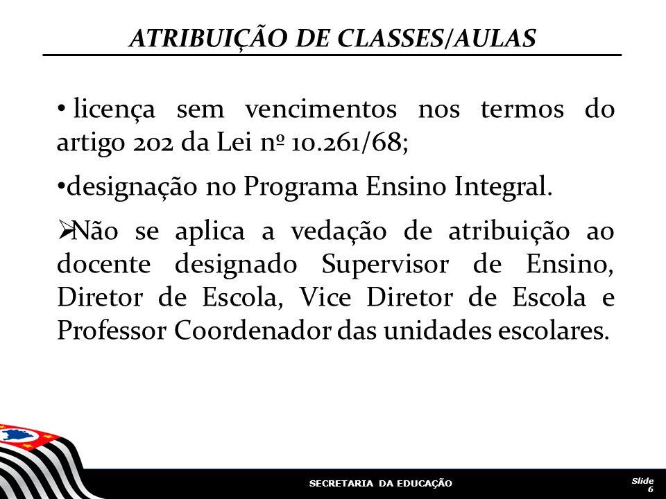 SECRETARIA DA EDUCAÇÃO Slide 6 ATRIBUIÇÃO DE CLASSES/AULAS licença sem vencimentos nos termos do artigo 202 da Lei nº 10.261/68; designação no Program