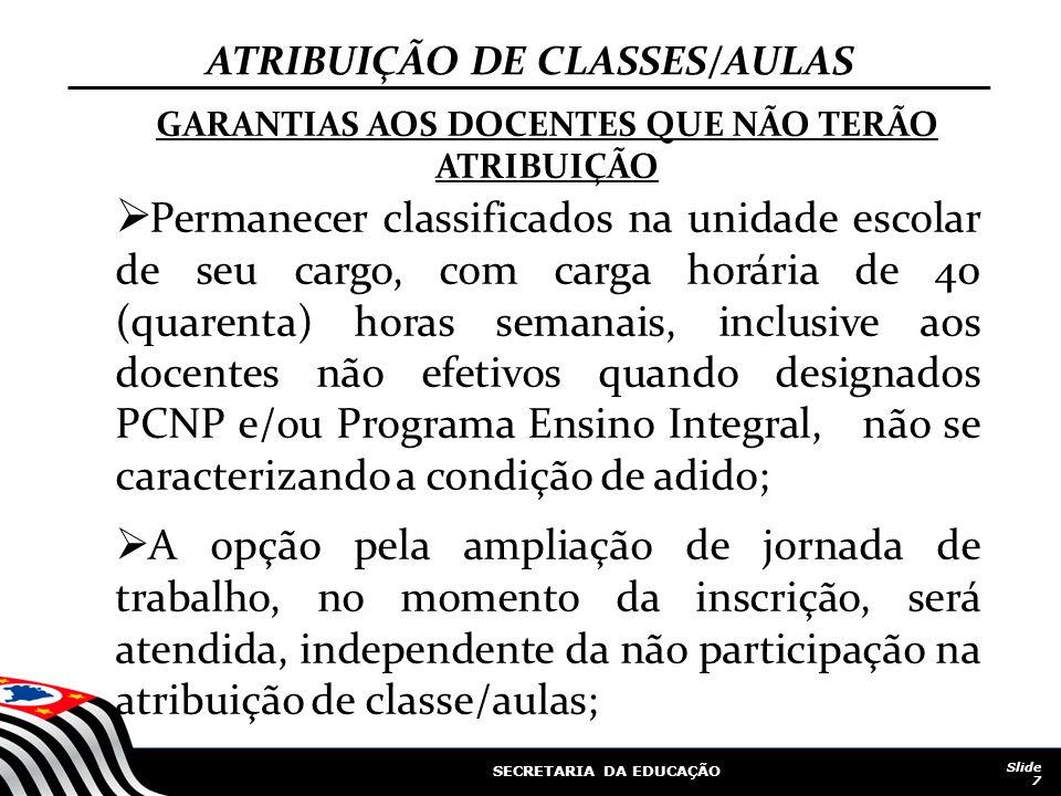 SECRETARIA DA EDUCAÇÃO Slide 7 ATRIBUIÇÃO DE CLASSES/AULAS GARANTIAS AOS DOCENTES QUE NÃO TERÃO ATRIBUIÇÃO Permanecer classificados na unidade escolar