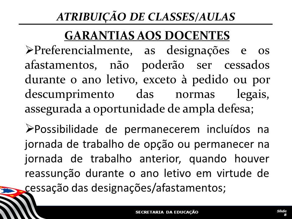 SECRETARIA DA EDUCAÇÃO Slide 8 ATRIBUIÇÃO DE CLASSES/AULAS GARANTIAS AOS DOCENTES Preferencialmente, as designações e os afastamentos, não poderão ser