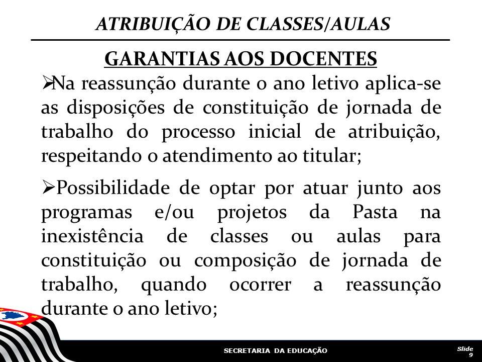SECRETARIA DA EDUCAÇÃO Slide 9 ATRIBUIÇÃO DE CLASSES/AULAS GARANTIAS AOS DOCENTES Na reassunção durante o ano letivo aplica-se as disposições de const