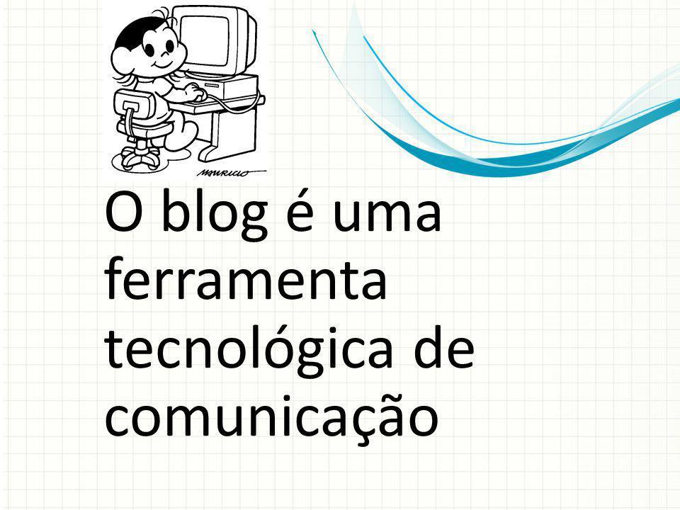 O blog é uma ferramenta tecnológica de comunicação