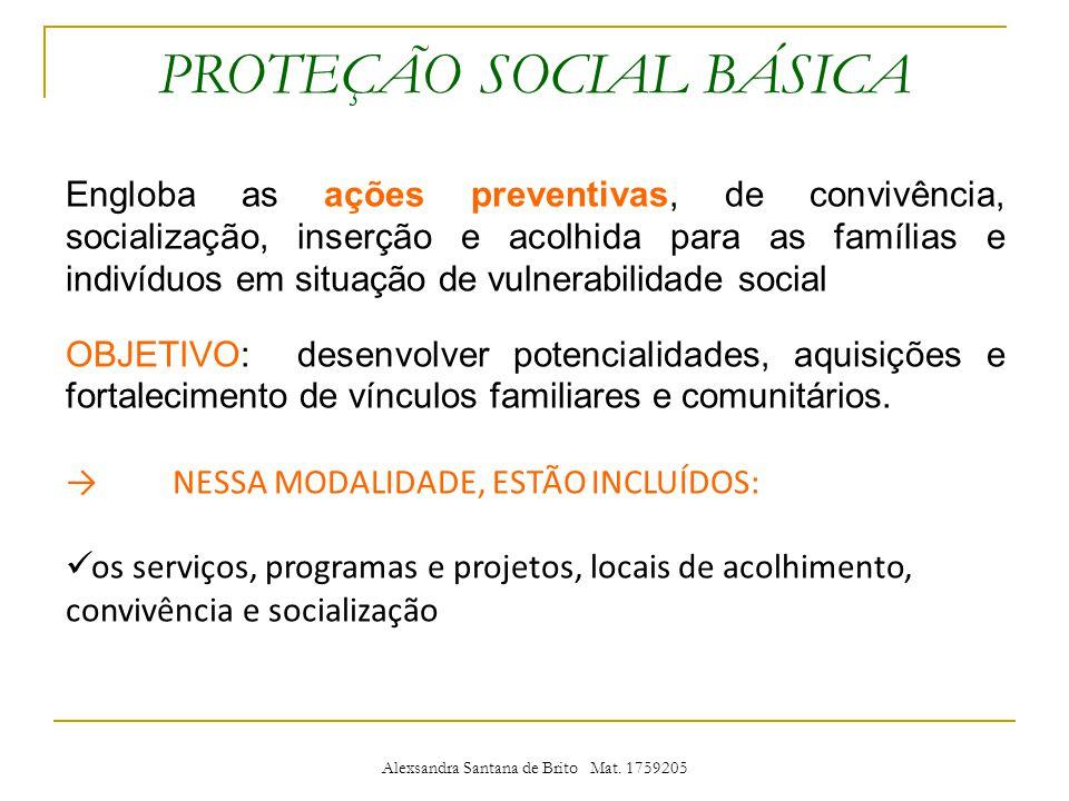 PROTEÇÃO SOCIAL BÁSICA Engloba as ações preventivas, de convivência, socialização, inserção e acolhida para as famílias e indivíduos em situação de vulnerabilidade social OBJETIVO: desenvolver potencialidades, aquisições e fortalecimento de vínculos familiares e comunitários.