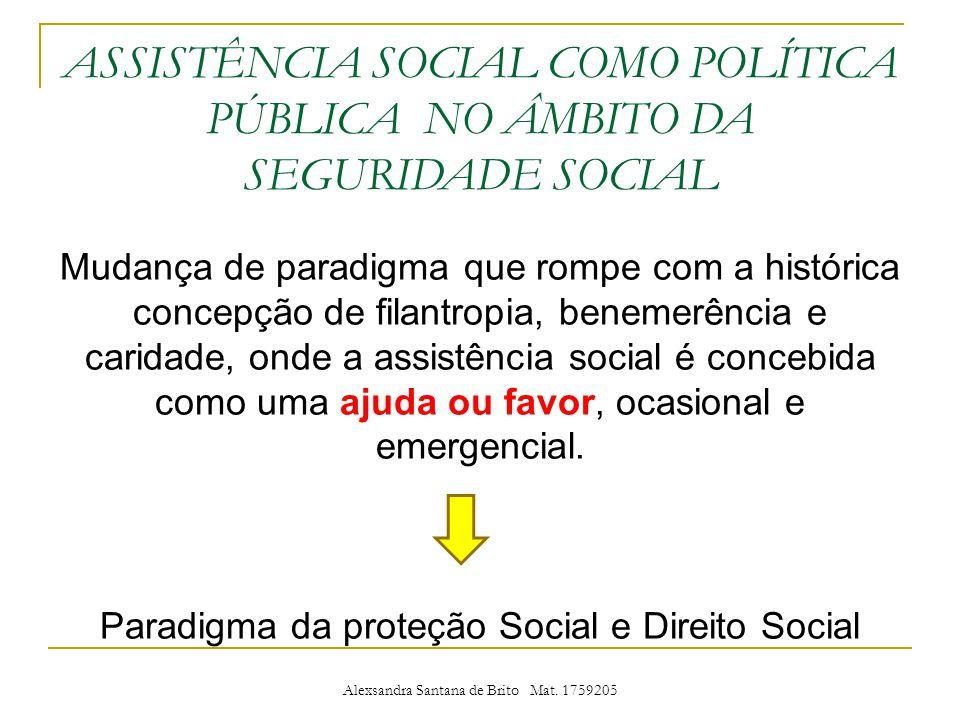 ASSISTÊNCIA SOCIAL COMO POLÍTICA PÚBLICA NO ÂMBITO DA SEGURIDADE SOCIAL Mudança de paradigma que rompe com a histórica concepção de filantropia, benemerência e caridade, onde a assistência social é concebida como uma ajuda ou favor, ocasional e emergencial.