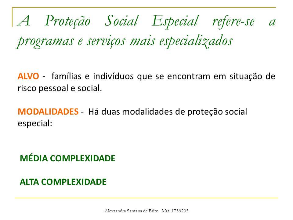 A Proteção Social Especial refere-se a programas e serviços mais especializados ALVO - famílias e indivíduos que se encontram em situação de risco pessoal e social.