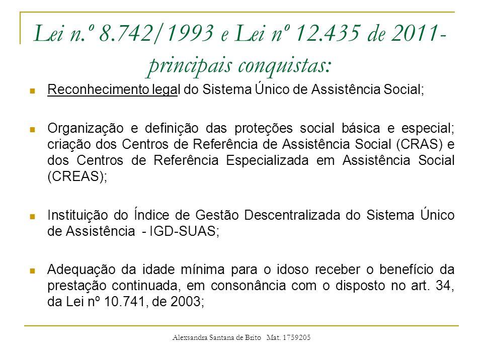 Lei n.º 8.742/1993 e Lei nº 12.435 de 2011- principais conquistas: Reconhecimento legal do Sistema Único de Assistência Social; Organização e definição das proteções social básica e especial; criação dos Centros de Referência de Assistência Social (CRAS) e dos Centros de Referência Especializada em Assistência Social (CREAS); Instituição do Índice de Gestão Descentralizada do Sistema Único de Assistência - IGD-SUAS; Adequação da idade mínima para o idoso receber o benefício da prestação continuada, em consonância com o disposto no art.