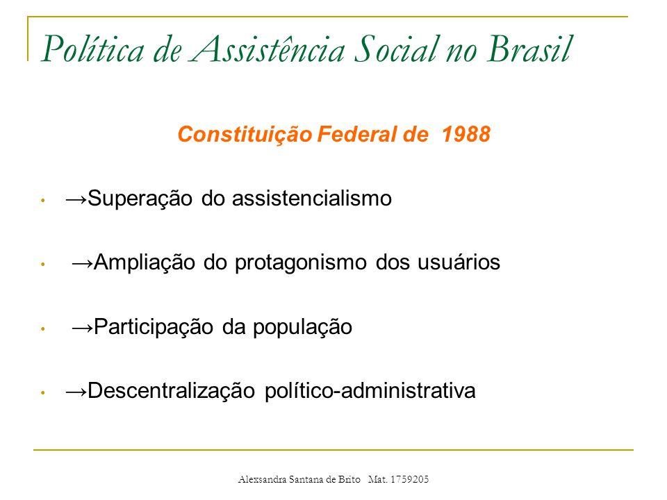 Política de Assistência Social no Brasil Constituição Federal de 1988 Superação do assistencialismo Ampliação do protagonismo dos usuários Participação da população Descentralização político-administrativa Alexsandra Santana de Brito Mat.