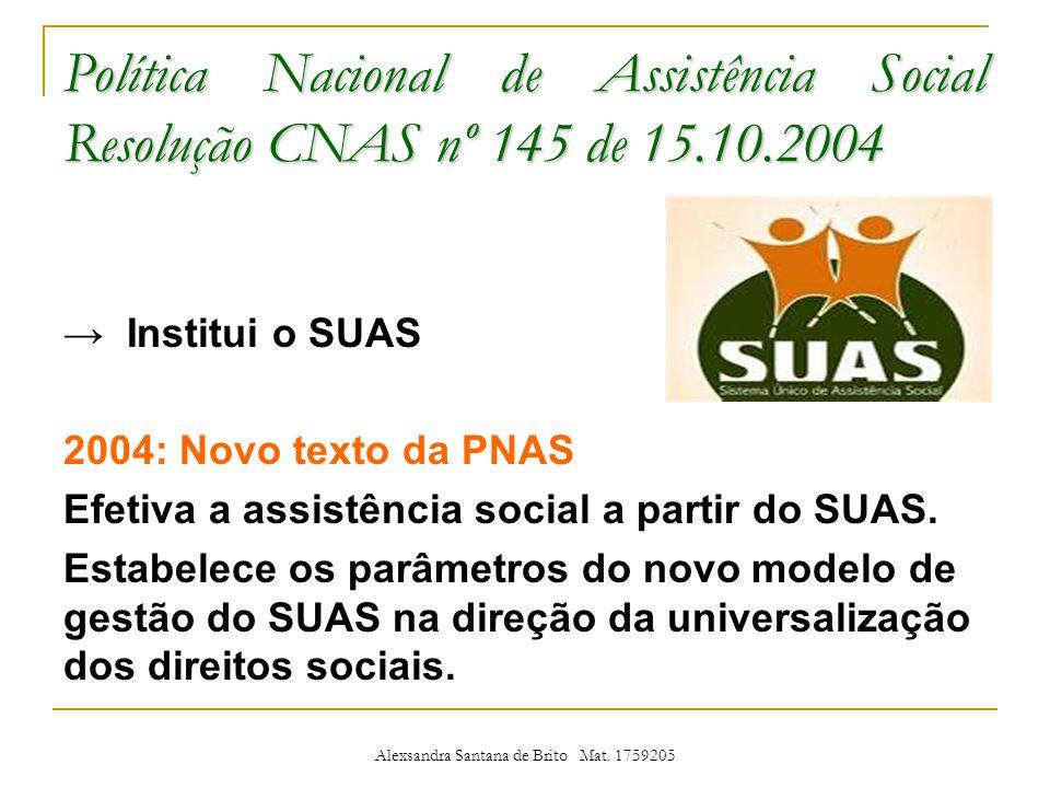 Política Nacional de Assistência Social Resolução CNAS nº 145 de 15.10.2004 Institui o SUAS 2004: Novo texto da PNAS Efetiva a assistência social a partir do SUAS.