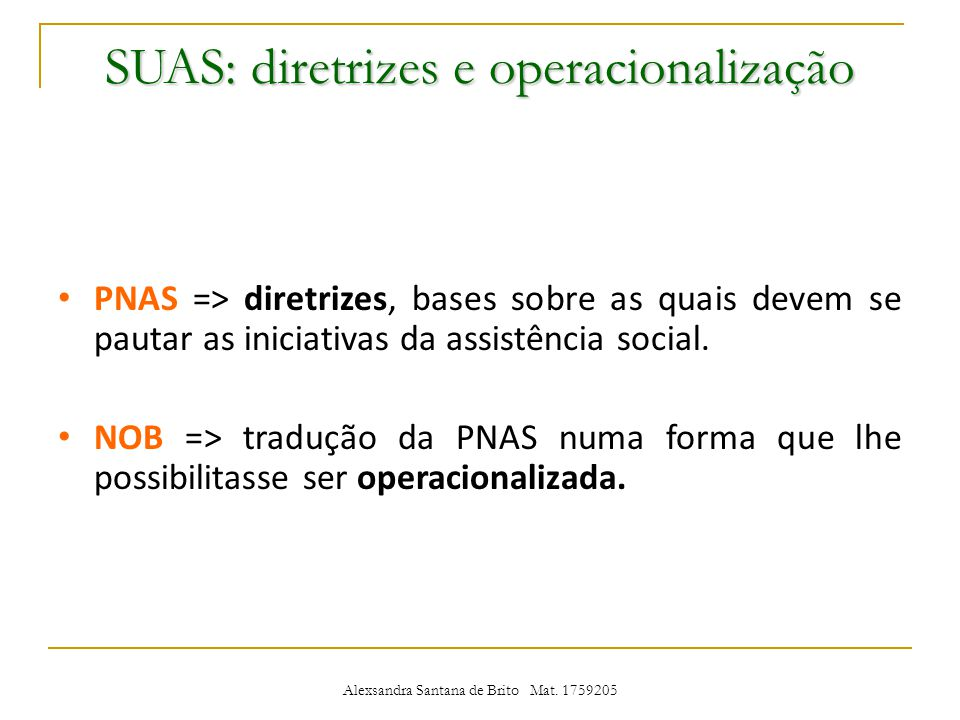 SUAS: diretrizes e operacionalização PNAS => diretrizes, bases sobre as quais devem se pautar as iniciativas da assistência social.