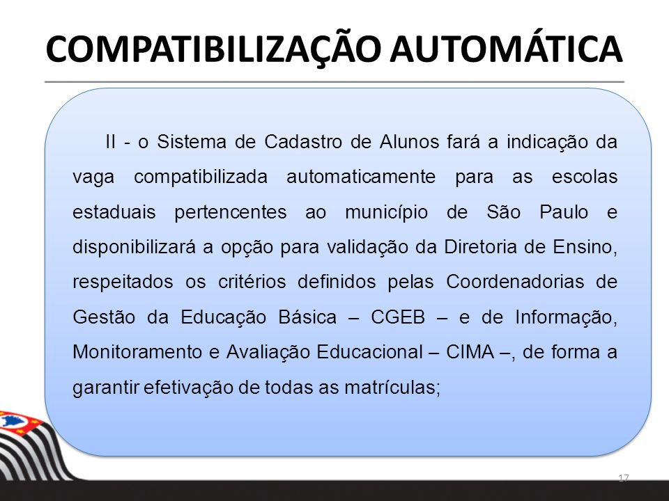 17 COMPATIBILIZAÇÃO AUTOMÁTICA II - o Sistema de Cadastro de Alunos fará a indicação da vaga compatibilizada automaticamente para as escolas estaduais