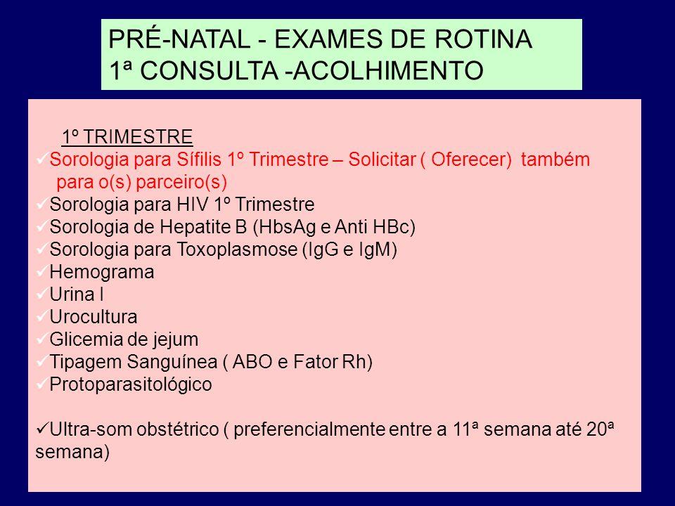 PRÉ-NATAL - EXAMES DE ROTINA 1ª CONSULTA -ACOLHIMENTO 1º TRIMESTRE Sorologia para Sífilis 1º Trimestre – Solicitar ( Oferecer) também para o(s) parceiro(s) Sorologia para HIV 1º Trimestre Sorologia de Hepatite B (HbsAg e Anti HBc) Sorologia para Toxoplasmose (IgG e IgM) Hemograma Urina I Urocultura Glicemia de jejum Tipagem Sanguínea ( ABO e Fator Rh) Protoparasitológico Ultra-som obstétrico ( preferencialmente entre a 11ª semana até 20ª semana)