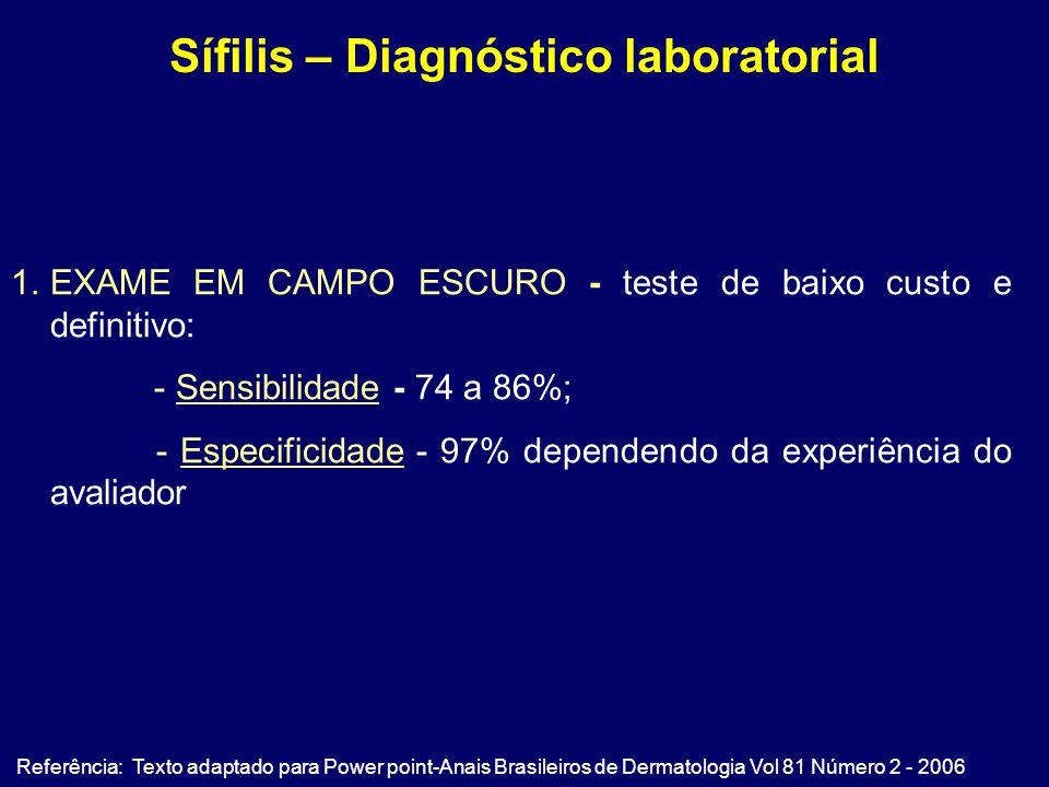 Sífilis – Diagnóstico laboratorial Referência: Texto adaptado para Power point-Anais Brasileiros de Dermatologia Vol 81 Número 2 - 2006 1.EXAME EM CAMPO ESCURO - teste de baixo custo e definitivo: - Sensibilidade - 74 a 86%; - Especificidade - 97% dependendo da experiência do avaliador