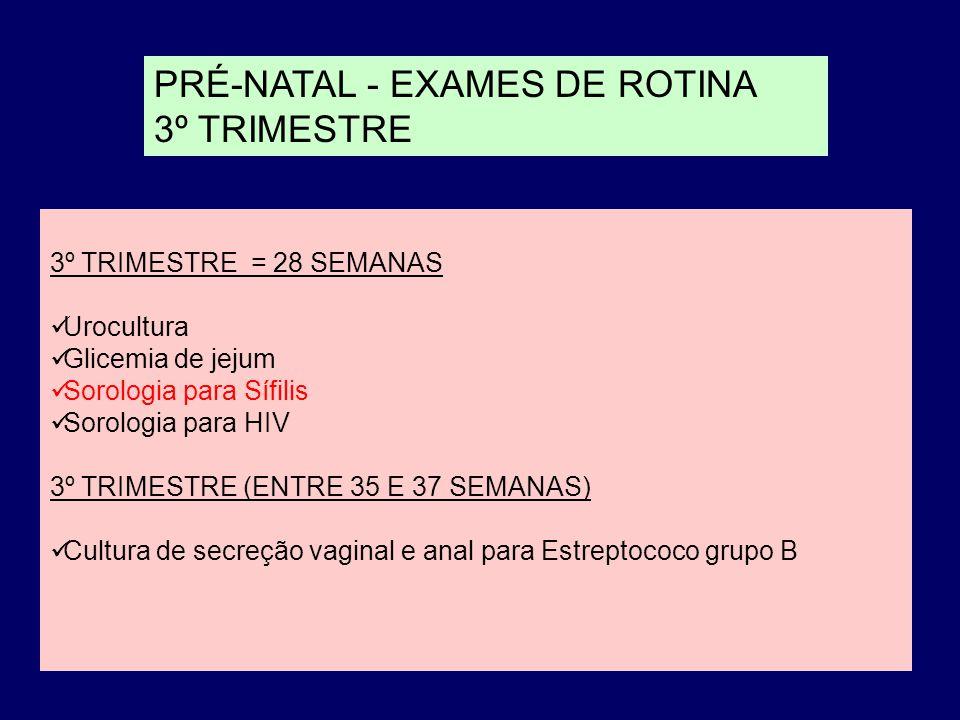 PRÉ-NATAL - EXAMES DE ROTINA 3º TRIMESTRE 3º TRIMESTRE = 28 SEMANAS Urocultura Glicemia de jejum Sorologia para Sífilis Sorologia para HIV 3º TRIMESTRE (ENTRE 35 E 37 SEMANAS) Cultura de secreção vaginal e anal para Estreptococo grupo B