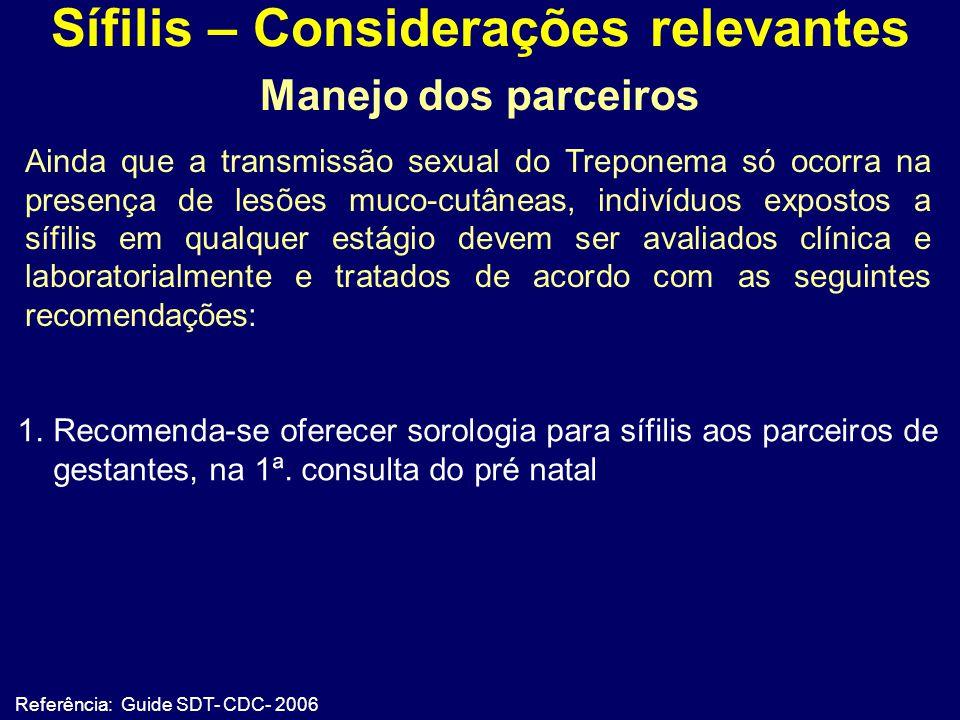 Sífilis – Considerações relevantes Referência: Guide SDT- CDC- 2006 Manejo dos parceiros 1.Recomenda-se oferecer sorologia para sífilis aos parceiros de gestantes, na 1ª.