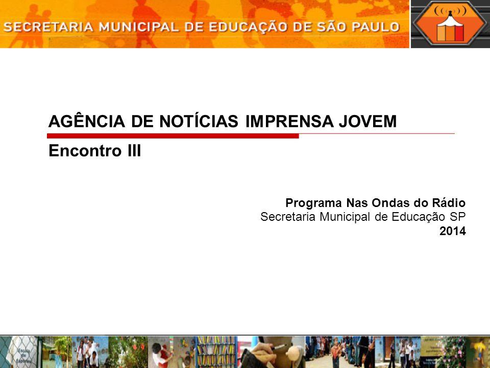 Programa Nas Ondas do Rádio Secretaria Municipal de Educação SP 2014 AGÊNCIA DE NOTÍCIAS IMPRENSA JOVEM Encontro III