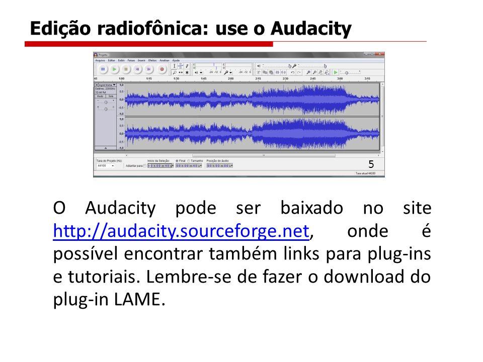 Edição radiofônica: use o Audacity O Audacity pode ser baixado no site http://audacity.sourceforge.net, onde é possível encontrar também links para pl