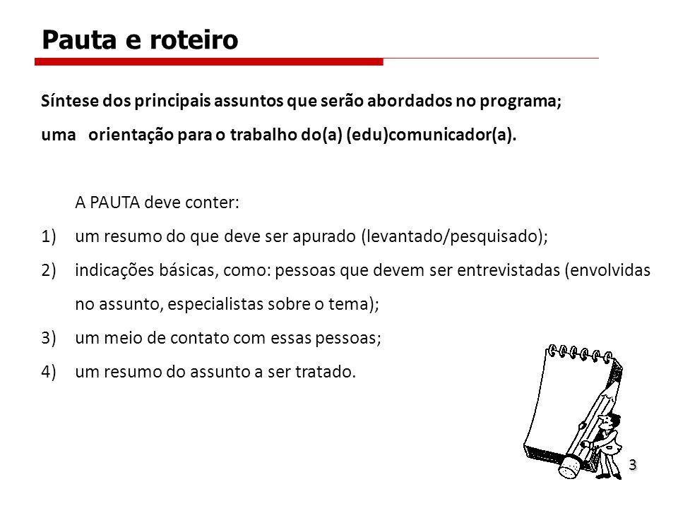 Pauta e roteiro Síntese dos principais assuntos que serão abordados no programa; uma orientação para o trabalho do(a) (edu)comunicador(a). A PAUTA dev