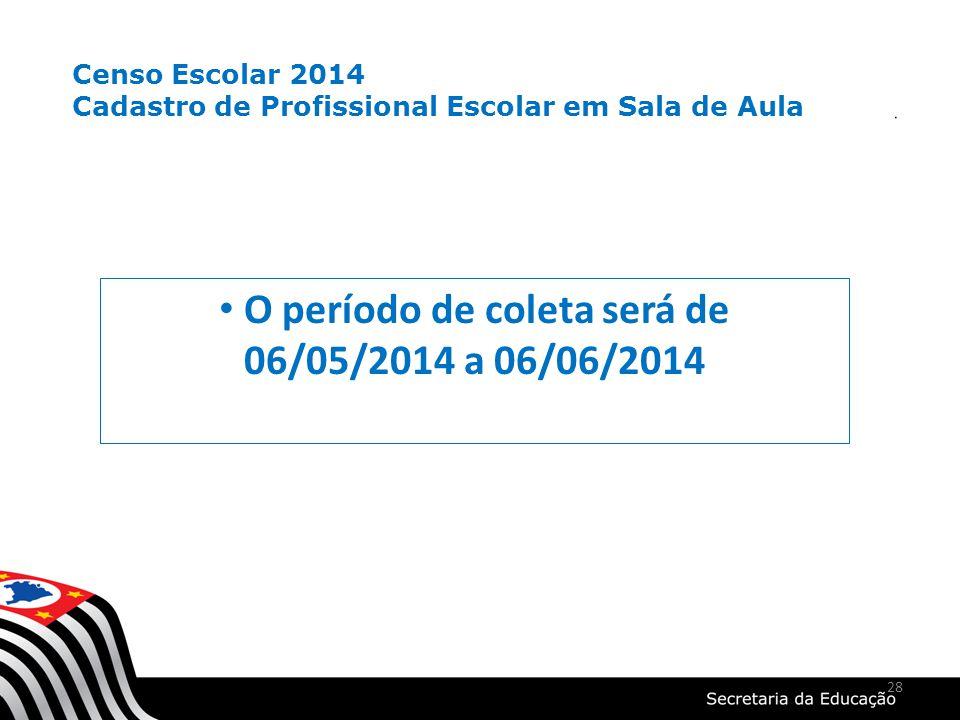 28 O período de coleta será de 06/05/2014 a 06/06/2014 Censo Escolar 2014 Cadastro de Profissional Escolar em Sala de Aula