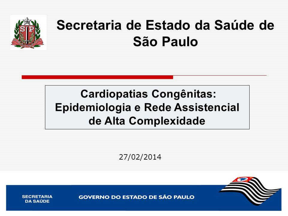Cardiopatias Congênitas: Epidemiologia e Rede Assistencial de Alta Complexidade Secretaria de Estado da Saúde de São Paulo 27/02/2014