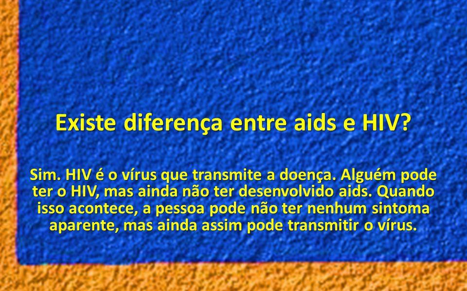 Existe diferença entre aids e HIV? Sim. HIV é o vírus que transmite a doença. Alguém pode ter o HIV, mas ainda não ter desenvolvido aids. Quando isso