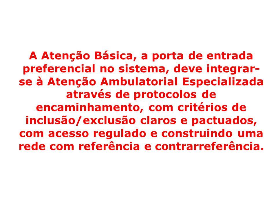 A Atenção Básica, a porta de entrada preferencial no sistema, deve integrar- se à Atenção Ambulatorial Especializada através de protocolos de encaminh