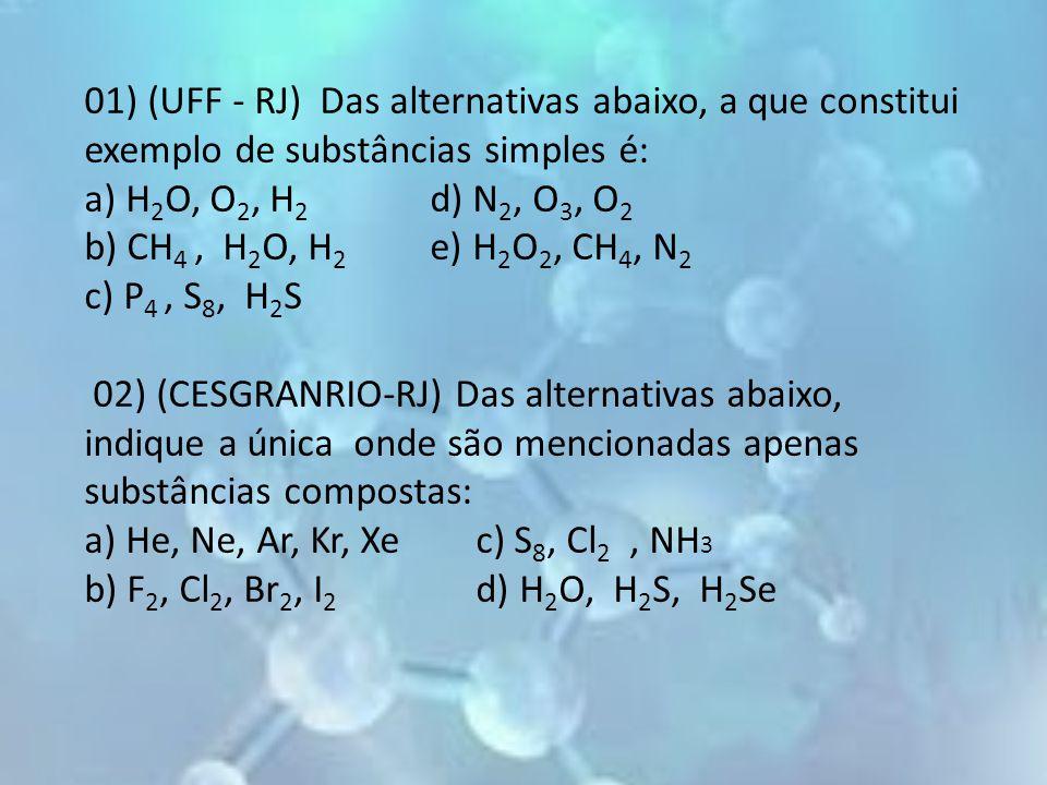 01) (UFF - RJ) Das alternativas abaixo, a que constitui exemplo de substâncias simples é: a) H 2 O, O 2, H 2 d) N 2, O 3, O 2 b) CH 4, H 2 O, H 2 e) H