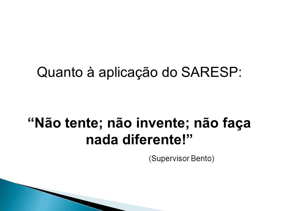 Quanto à aplicação do SARESP: Não tente; não invente; não faça nada diferente! (Supervisor Bento)