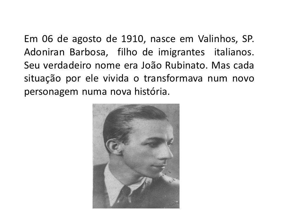 Em 06 de agosto de 1910, nasce em Valinhos, SP. Adoniran Barbosa, filho de imigrantes italianos. Seu verdadeiro nome era João Rubinato. Mas cada situa