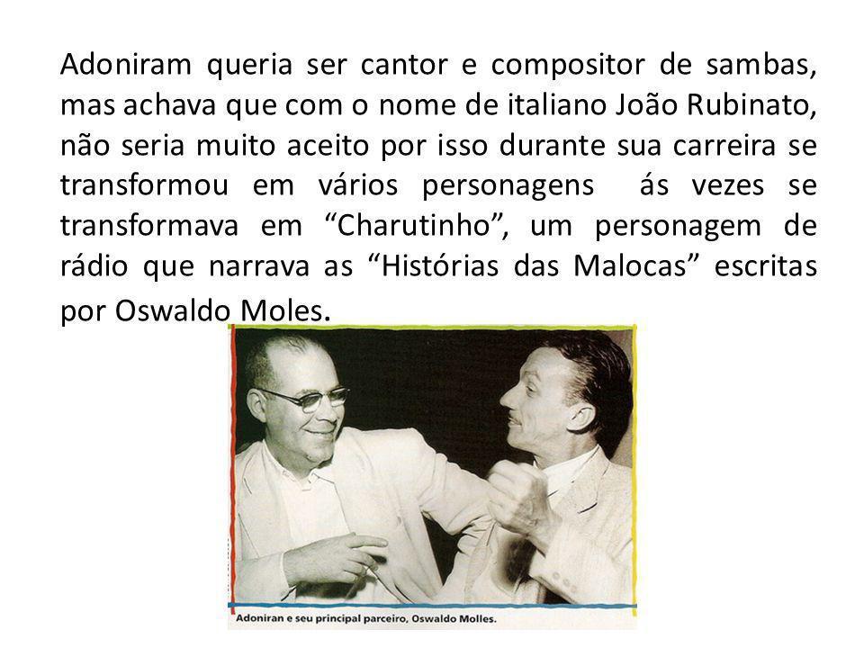 Adoniram queria ser cantor e compositor de sambas, mas achava que com o nome de italiano João Rubinato, não seria muito aceito por isso durante sua ca