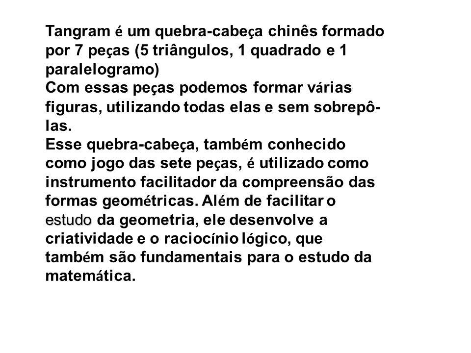Tangram é um quebra-cabe ç a chinês formado por 7 pe ç as (5 triângulos, 1 quadrado e 1 paralelogramo) Com essas pe ç as podemos formar v á rias figur