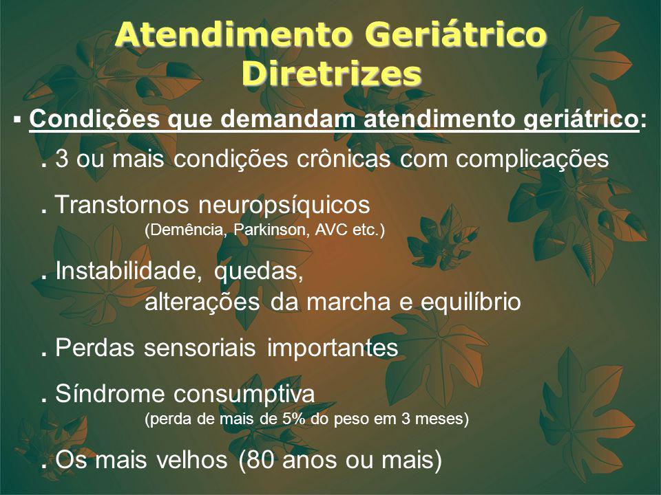 Atendimento Geriátrico Diretrizes Condições que demandam atendimento geriátrico:. 3 ou mais condições crônicas com complicações. Transtornos neuropsíq