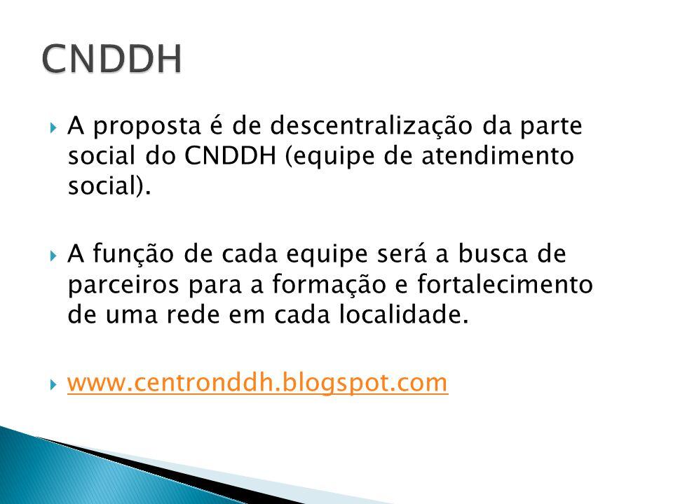 A proposta é de descentralização da parte social do CNDDH (equipe de atendimento social).