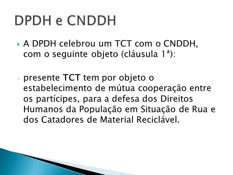 A DPDH celebrou um TCT com o CNDDH, com o seguinte objeto (cláusula 1ª): presente TCT tem por objeto o estabelecimento de mútua cooperação entre os partícipes, para a defesa dos Direitos Humanos da População em Situação de Rua e dos Catadores de Material Reciclável.
