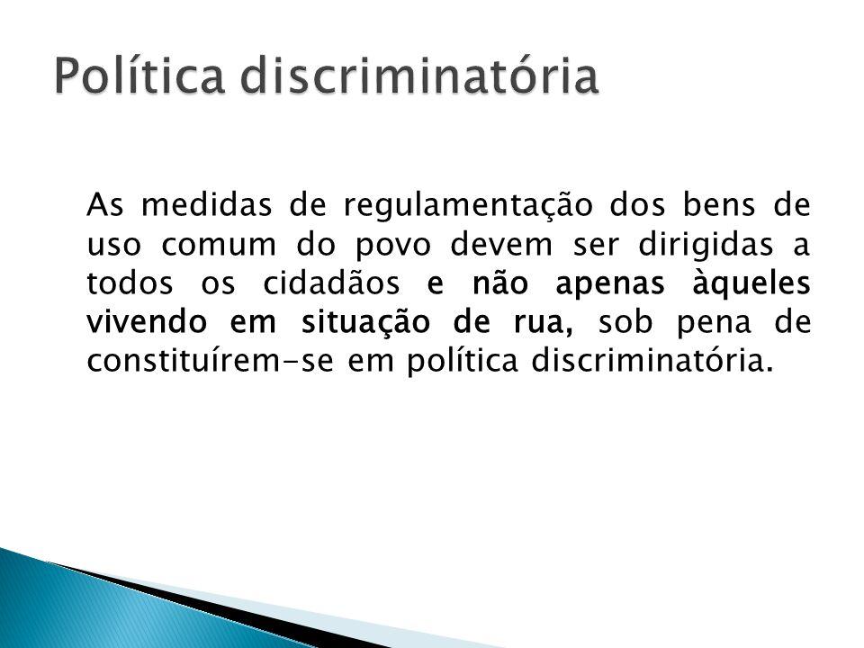 As medidas de regulamentação dos bens de uso comum do povo devem ser dirigidas a todos os cidadãos e não apenas àqueles vivendo em situação de rua, sob pena de constituírem-se em política discriminatória.