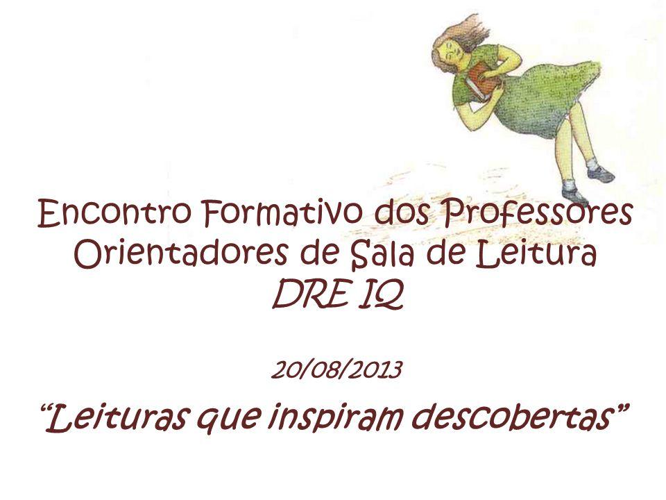 Encontro Formativo dos Professores Orientadores de Sala de Leitura DRE IQ 20/08/2013 Leituras que inspiram descobertas