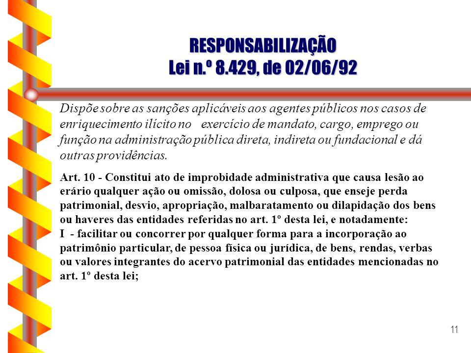 11 RESPONSABILIZAÇÃO Lei n.º 8.429, de 02/06/92 Dispõe sobre as sanções aplicáveis aos agentes públicos nos casos de enriquecimento ilícito no exercíc