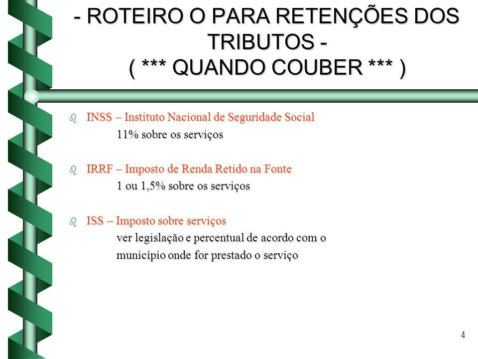 4 - ROTEIRO O PARA RETENÇÕES DOS TRIBUTOS - ( *** QUANDO COUBER *** ) b INSS – Instituto Nacional de Seguridade Social 11% sobre os serviços b IRRF –
