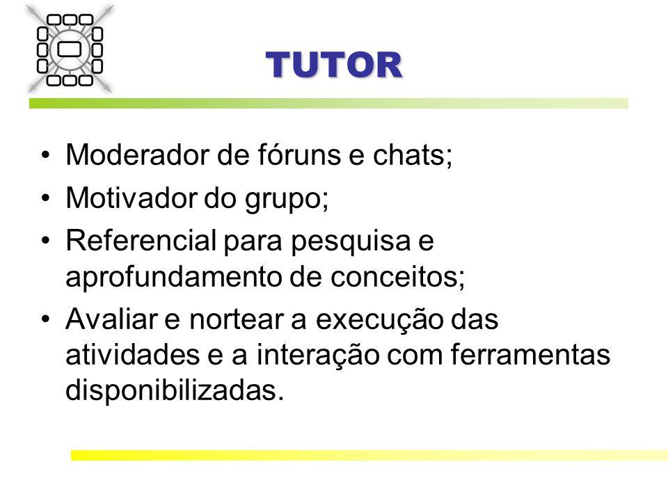 TUTOR Moderador de fóruns e chats; Motivador do grupo; Referencial para pesquisa e aprofundamento de conceitos; Avaliar e nortear a execução das atividades e a interação com ferramentas disponibilizadas.