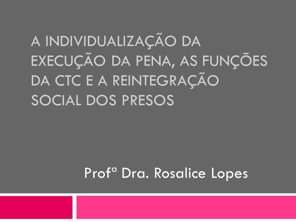 A INDIVIDUALIZAÇÃO DA EXECUÇÃO DA PENA, AS FUNÇÕES DA CTC E A REINTEGRAÇÃO SOCIAL DOS PRESOS Profª Dra. Rosalice Lopes