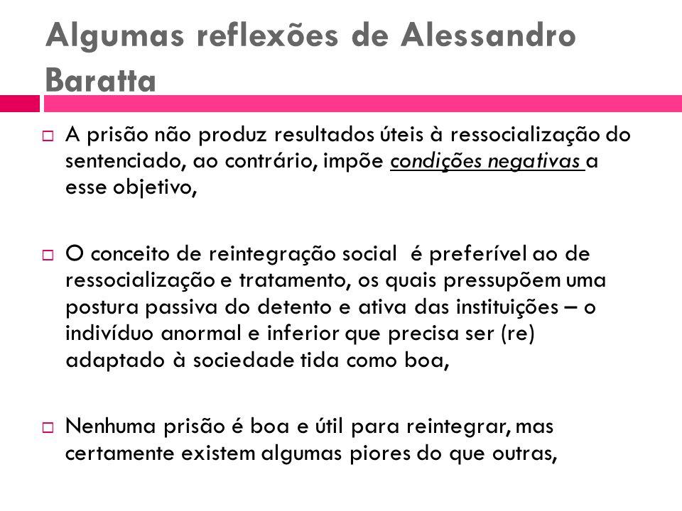 Algumas reflexões de Alessandro Baratta A prisão não produz resultados úteis à ressocialização do sentenciado, ao contrário, impõe condições negativas