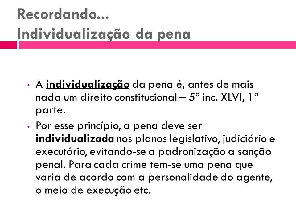 Recordando... Individualização da pena A individualização da pena é, antes de mais nada um direito constitucional – 5º inc. XLVI, 1ª parte. Por esse p