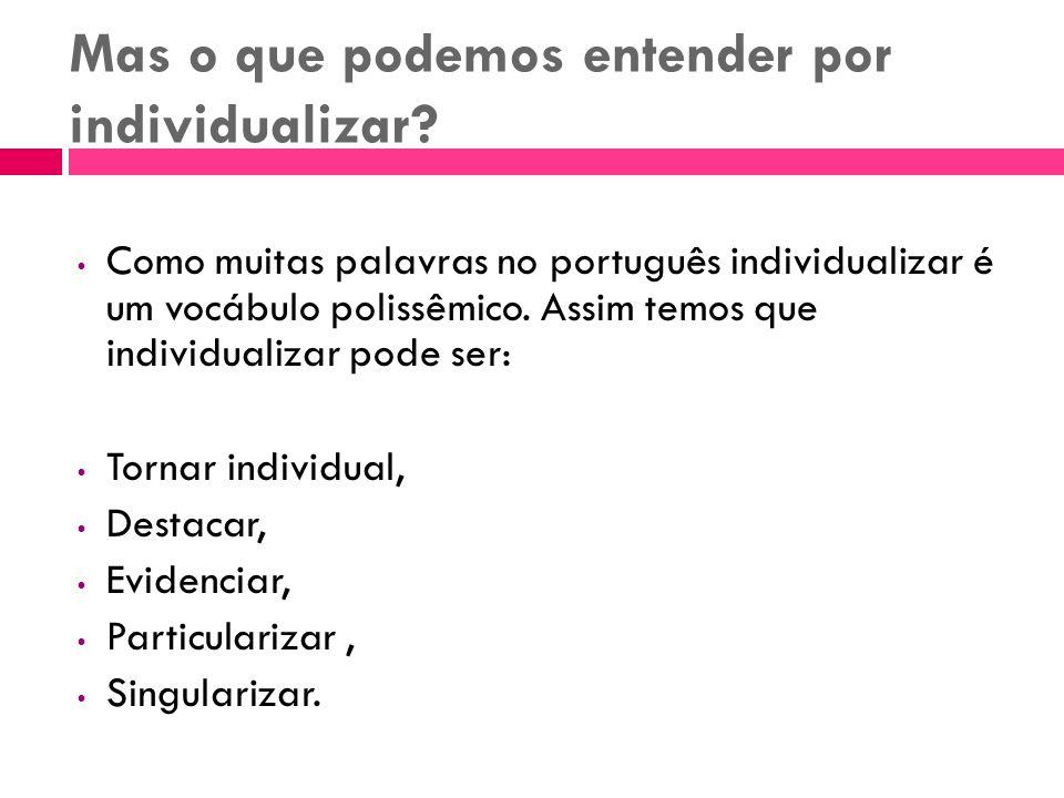 Mas o que podemos entender por individualizar? Como muitas palavras no português individualizar é um vocábulo polissêmico. Assim temos que individuali