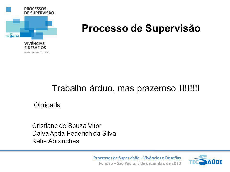 Processos de Supervisão – Vivências e Desafios Fundap – São Paulo, 6 de dezembro de 2010 Obrigada Processo de Supervisão Trabalho árduo, mas prazeroso !!!!!!!.