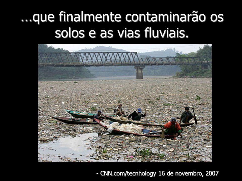 ...que finalmente contaminarão os solos e as vias fluviais. - CNN.com/tecnhology 16 de novembro, 2007