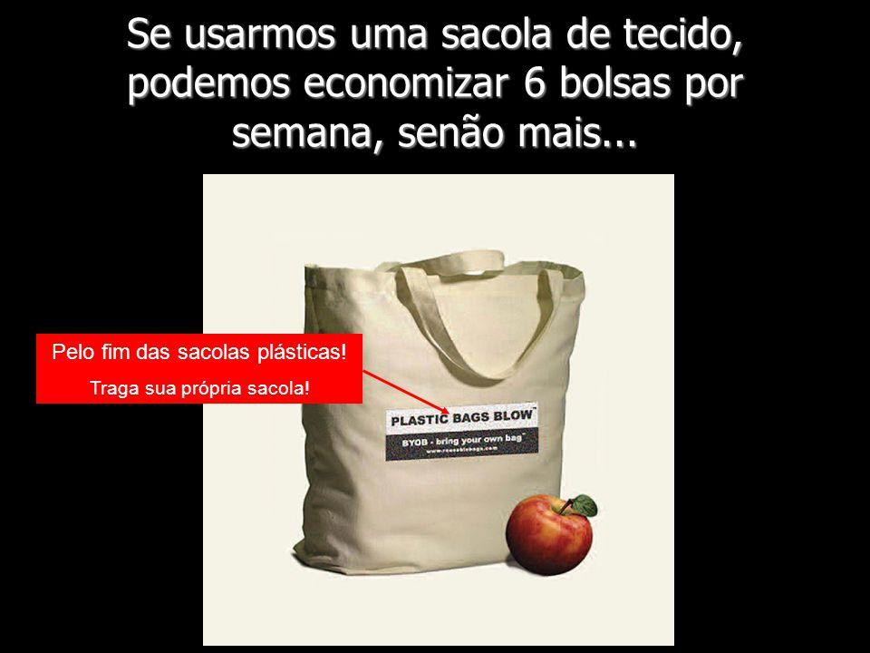 Se usarmos uma sacola de tecido, podemos economizar 6 bolsas por semana, senão mais... Pelo fim das sacolas plásticas! Traga sua própria sacola!