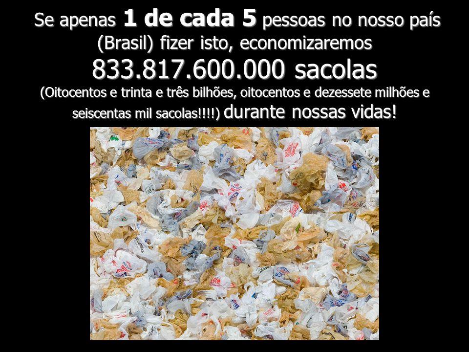 Se apenas 1 de cada 5 pessoas no nosso país (Brasil) fizer isto, economizaremos 833.817.600.000 sacolas (Oitocentos e trinta e três bilhões, oitocento